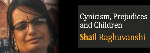 Cynicism, Prejudices and Children - Shail Raghuvanshi