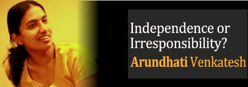 Independence or Irresponsibility? Arundhati Venkatesh