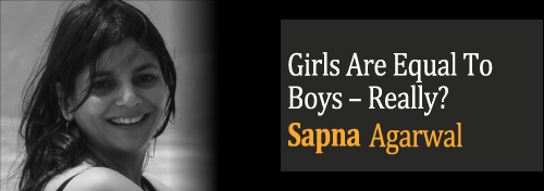 Girls Are Equal To Boys – Really? - Gender Bias - Girls Safety - Violence Against Women